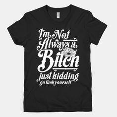 I'm Not Always A Bitch ( Just Kidding ) | HUMAN | T-Shirts, Tanks, Sweatshirts and Hoodies