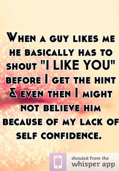 """When a guy likes me he basically has to shout """"I LIKE YOU"""" before I get the hint"""