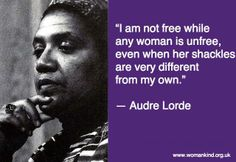 """""""I am not free while any woman is unfree, even when her shackles are very different from my own.""""   ― Audre Lorde"""