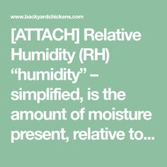 "[ATTACH]     Relative Humidity (RH) ""humidity"" – simplified, is the amount of moisture present, relative to the amount that would be present if the air were totally saturated.  This is usually..."