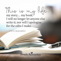 This is my life This is my life... my story... my book. I will no longer let anyone else write it; nor will I apologize for the edits I make. — Steve Maraboli