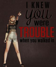 i knew you were trouble. - taylor swift, im in LOVE with this song, on everyday