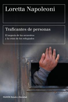 Napoleoni, Loretta. Traficantes de personas : el negocio de los secuestrados y la crisis de los refugiados. Barcelona : Paidós, 2016
