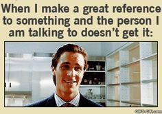 When I make a great reference to something and the person I am talking to doesn't get it ---