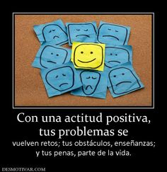 Con una actitud positiva, tus problemas se vuelven retos; tus obstáculos, enseñanzas; y tus penas, parte de la vida.