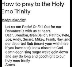 Read 14 from the story Fall Out Bible by the_fangirls_guide (Trash) with reads. Always remember to pray to the Holy Emo Trinity bef. Emo Band Memes, Mcr Memes, Music Memes, Emo Meme, Emo Quotes, Crush Quotes, Band Quotes, Killjoys, Getting Back Together