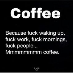 Mmmmmm COFFEE Because fuck waking up, fuck you,  fuck mornings, fuck people... Mmmm coffee.