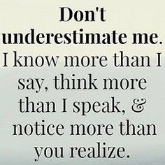 Don't underestimate me. I know more than I say, think more than I speak, & notive more than you realize. Great Inspirational Quotes, Meaningful Quotes, Great Quotes, Quotes To Live By, Motivational Quotes, Funny Quotes, Typed Quotes, Inspiring Sayings, Fabulous Quotes