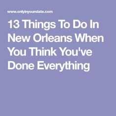 13 Things To Do In New Orleans When You Think You've Done Everything
