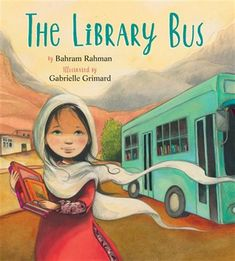 The Library Bus by Bahram Rahman, illustrated by Gabrielle Grimard - Review Quebec, New York Times, Ontario, Brave, Bond, Illustrator, Concordia University, International Books, Fiction And Nonfiction