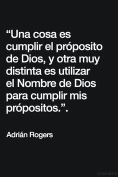 """""""Una cosa es cumplir el próposito de Dios, y otra muy distinta es utilizar el Nombre de Dios para cumplir mis própositos.""""  -  Pastor Adrián Rogers."""