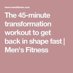 The 45-minute transformation workout to get back in shape fast | Men's Fitness