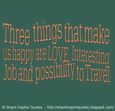Three things that make us happy are LOVE, Interesting Job and possibility to Travel  #Happiness #happinesslessons #happinessadvice happinessquotes #quotesonhappiness #happinessquotesandsayings #three #happy #love #job #travel #shareinspirequotes #share #inspire #quotes