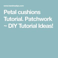 Petal cushions Tutorial. Patchwork ~ DIY Tutorial Ideas!