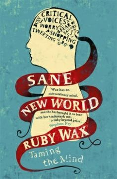 Sane New World: Taming the Mind. Ruby Wax.