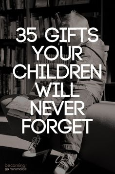 What type of gifts can we give to our children that they will never forget? What gifts will truly impact their lives and change them forever?