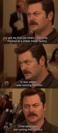 """Ron Swanson of Parks and Recreation: """"Child labor laws are ruining this country. Ron Swanson Quotes, Parks And Recs, Haha, Nick Offerman, First Job, Tv Quotes, Silly Quotes, Parks And Recreation, Best Shows Ever"""