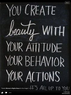You Create Beauty WITH YOUR ATTITUDE YOUR BEHAVIOR YOUR ACTIONS . It's all up to you!