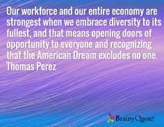 Our workforce and our entire economy are strongest when we embrace diversity to its fullest, and that means opening doors of opportunity to everyone and recognizing that the American Dream excludes no one. Thomas Perez