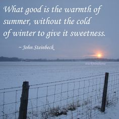 """What good is the warmth of summer, without the cold of winter to give it sweetness."" ~ John Steinbeck #quote"