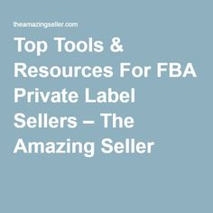 Top Tools & Resources For FBA Private Label Sellers – The Amazing Seller