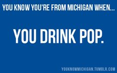 you know you're from Michigan when ... you drink pop [not soda].