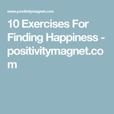 10 Exercises For Finding Happiness - positivitymagnet.com