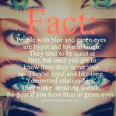 people with blue and green eyes are hyper and love to laugh. they tend to be quiet at first, but once you get to know them they never shut up. they're loyal and like long, committed relationships. they make amazing friends.