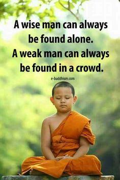 A wise man always be found alone. A weak man can always be found in a crowd.