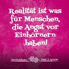 Realität ist was für Menschen, die Angst vor Einhörnern haben! -  Einhornsprüche, Einhorn-Spruch, schöne Sprüche über Einhörner und das Einhorn in Dir! #zitate #sprüche #spruchbilder #deutsch