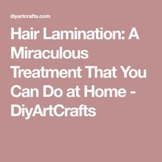 Hair Lamination: A Miraculous Treatment That You Can Do at Home - DiyArtCrafts