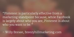 Pinterest is particularly effective from a marketing standpoint because, while Facebook is largely about who you are, Pinterest is about who you want to be.