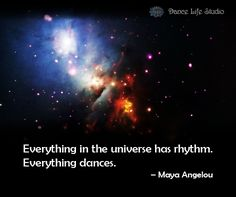 """""""Everything in the universe has rhythm. Everything dances."""" – Maya Angelou"""