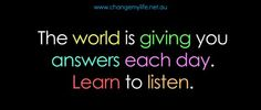 The world is giving you answers each day. Learn to #Listen.