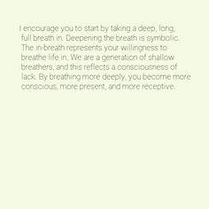 I encourage you to start by taking a deep, long, full breath in. Deepening the breath is symbolic. The in-breath represents your willingness to breathe life in. We are a generation of shallow breathers, and this reflects a consciousness of lack. By breathing more deeply, you become more conscious, more present, and more receptive.
