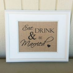 Check out this item in my Etsy shop https://www.etsy.com/listing/238300909/burlap-print-eat-drink-and-be-married