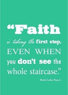 Faith is taking the first step, even when you don't see the whole staircase. I wouldn't be where I am today if I had not taken a leap of faith! You got this!