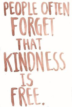 People often forget that kindness is free.