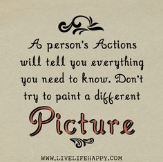 A person's actions will tell you everything you need to know. Don't try to paint a different picture.