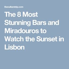 The 8 Most Stunning Bars and Miradouros to Watch the Sunset in Lisbon