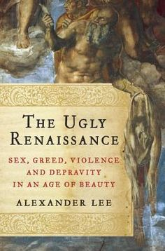 The Ugly Renaissance: Sex, Greed, Violence, and Depravity in an Age of Beauty by Alexander Lee, on sale: October 2014 Cool Books, I Love Books, New Books, Books To Buy, Books To Read, Renaissance, Book Corners, Reading Material, Greed