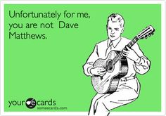Ecard: Unfortunately for me, you are not Dave Matthews.