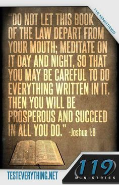 Do not let this book of the law depart from your mouth; mediate on it day and night, so that you may be careful to do everything written in it. Then you will be prosperous and succeed in all you do - Joshua Bible Scriptures, Bible Quotes, 119 Ministries, Bible Knowledge, Thing 1, Bible Truth, Spiritual Wisdom, Thats The Way, Torah