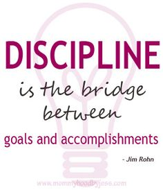 Discipline is the bridge between goals and accomplishments. http://www.mommyhoodbyjess.com/
