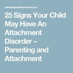 25 Signs Your Child May Have An Attachment Disorder – Parenting and Attachment