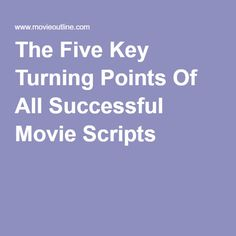 The Five Key Turning Points Of All Successful Movie Scripts