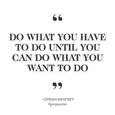 """Do what you have to do until you can do what you want to do"" - Oprah #goopquotes"