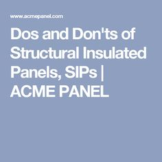 Dos and Don'ts of Structural Insulated Panels, SIPs | ACME PANEL