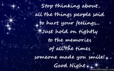 Stop thinking about all the things people said to hurt your feelings. Just hold on tightly to the memories of all the times someone made you smile. via WishesMessages.com