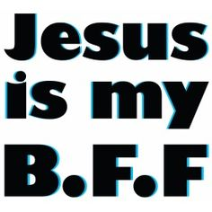 Jesus is my best friend.